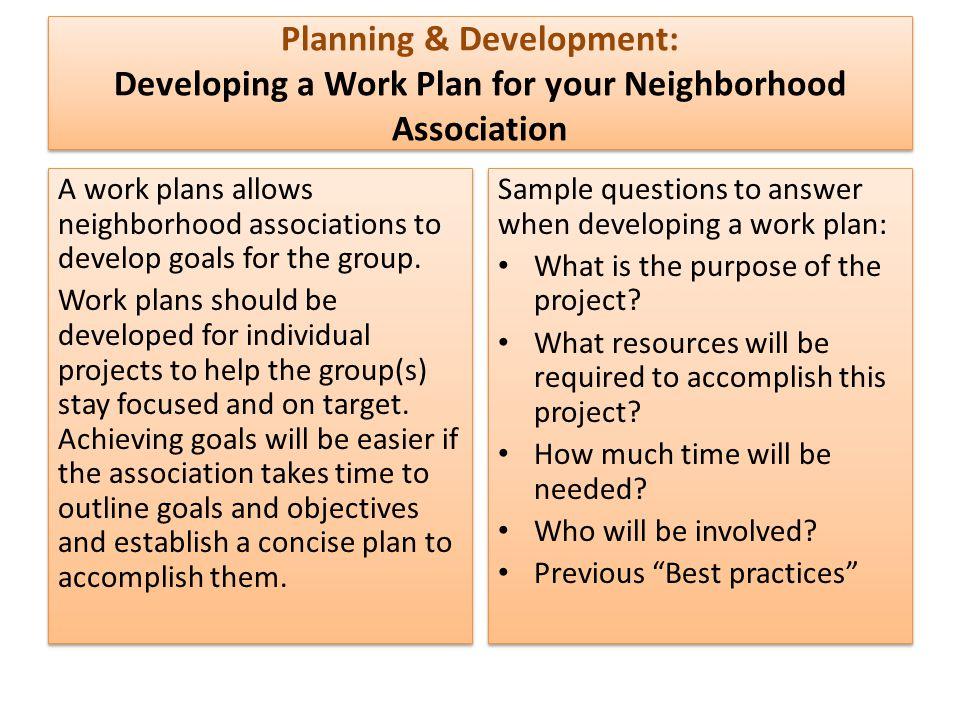 Planning & Development: Developing a Work Plan for your Neighborhood Association A work plans allows neighborhood associations to develop goals for th
