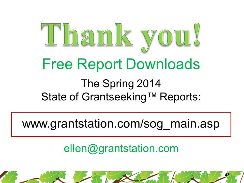 Free Report Downloads 48 The Spring 2014 State of Grantseeking™ Reports: www.grantstation.com/sog_main.asp ellen@grantstation.com