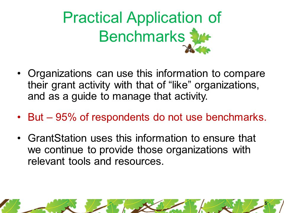 "Practical Application of Benchmarks Organizations can use this information to compare their grant activity with that of ""like"" organizations, and as a"