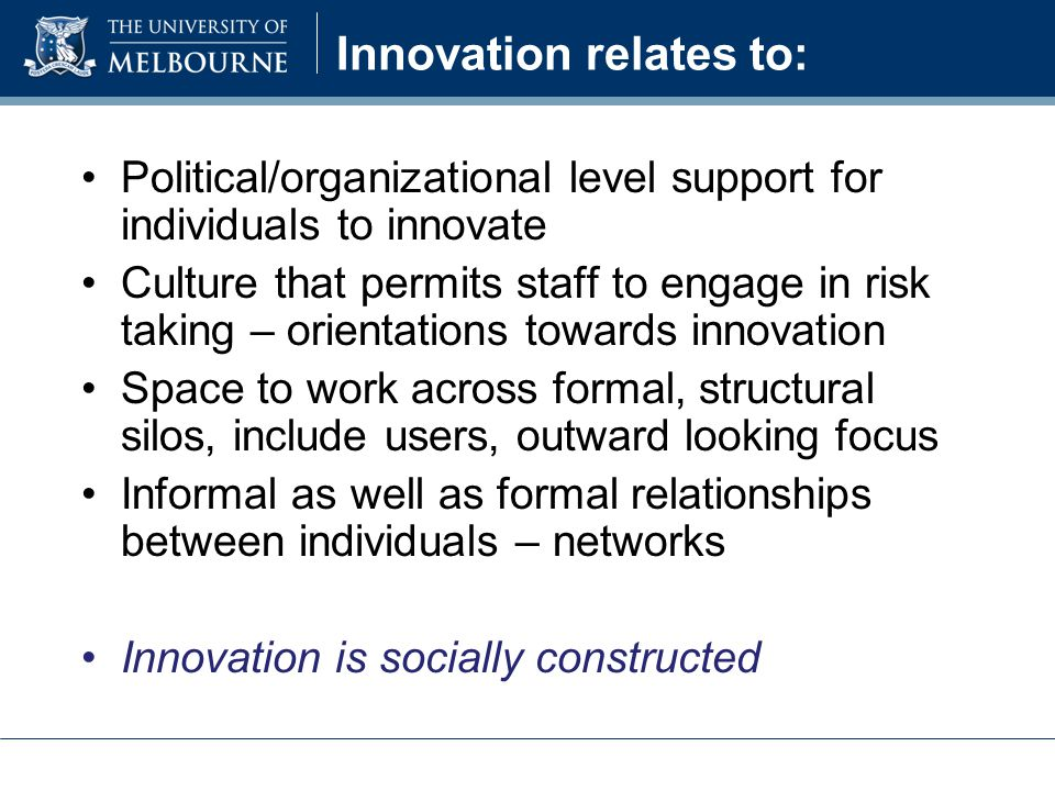 Innovation relates to: Political/organizational level support for individuals to innovate Culture that permits staff to engage in risk taking – orientations towards innovation Space to work across formal, structural silos, include users, outward looking focus Informal as well as formal relationships between individuals – networks Innovation is socially constructed