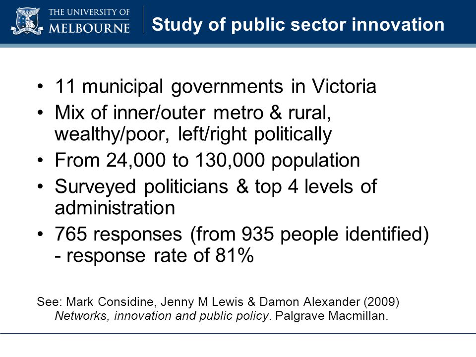 Study of public sector innovation 11 municipal governments in Victoria Mix of inner/outer metro & rural, wealthy/poor, left/right politically From 24,000 to 130,000 population Surveyed politicians & top 4 levels of administration 765 responses (from 935 people identified) - response rate of 81% See: Mark Considine, Jenny M Lewis & Damon Alexander (2009) Networks, innovation and public policy.