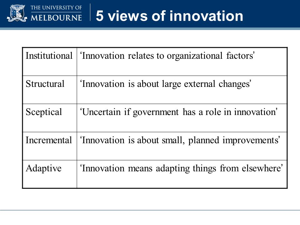 5 views of innovation Institutional ' Innovation relates to organizational factors ' Structural ' Innovation is about large external changes ' Sceptical ' Uncertain if government has a role in innovation ' Incremental ' Innovation is about small, planned improvements ' Adaptive ' Innovation means adapting things from elsewhere '