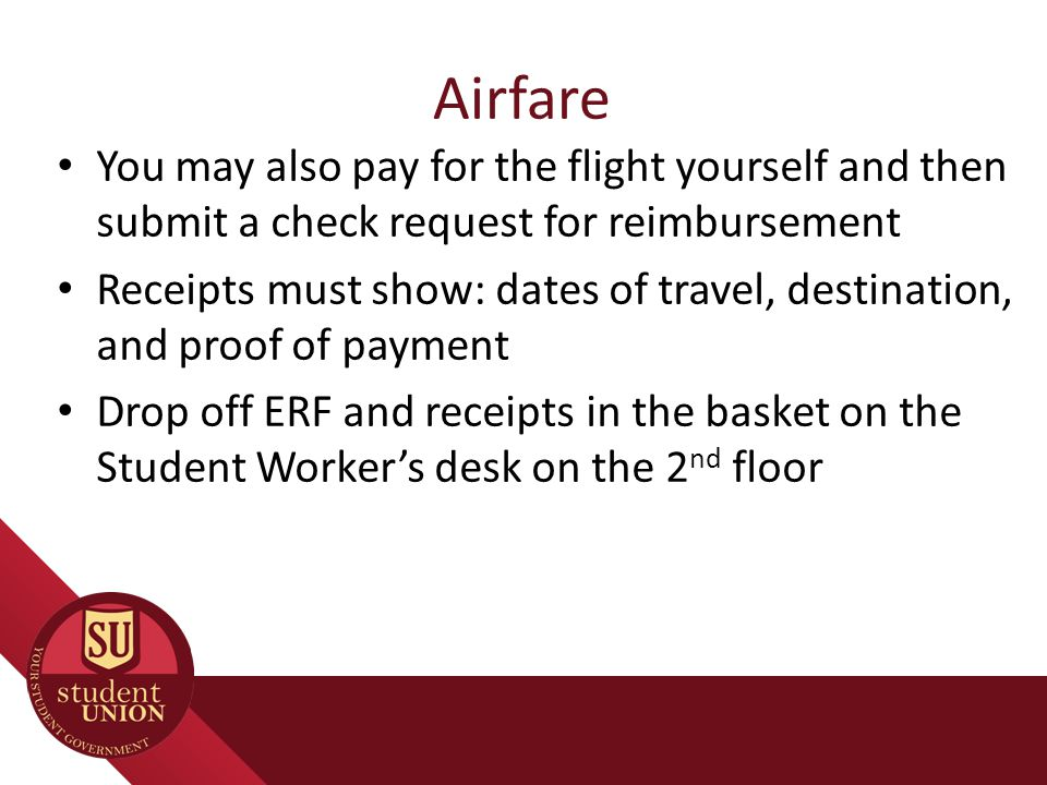 Airfare You may also pay for the flight yourself and then submit a check request for reimbursement Receipts must show: dates of travel, destination, a