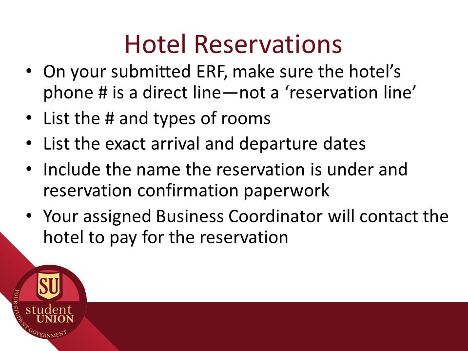 Hotel Reservations On your submitted ERF, make sure the hotel's phone # is a direct line—not a 'reservation line' List the # and types of rooms List the exact arrival and departure dates Include the name the reservation is under and reservation confirmation paperwork Your assigned Business Coordinator will contact the hotel to pay for the reservation