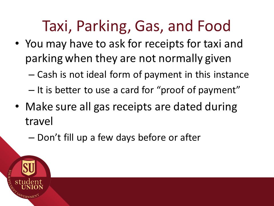 Taxi, Parking, Gas, and Food You may have to ask for receipts for taxi and parking when they are not normally given – Cash is not ideal form of paymen