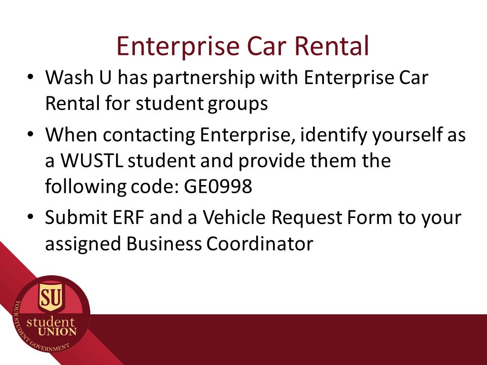 Enterprise Car Rental Wash U has partnership with Enterprise Car Rental for student groups When contacting Enterprise, identify yourself as a WUSTL student and provide them the following code: GE0998 Submit ERF and a Vehicle Request Form to your assigned Business Coordinator