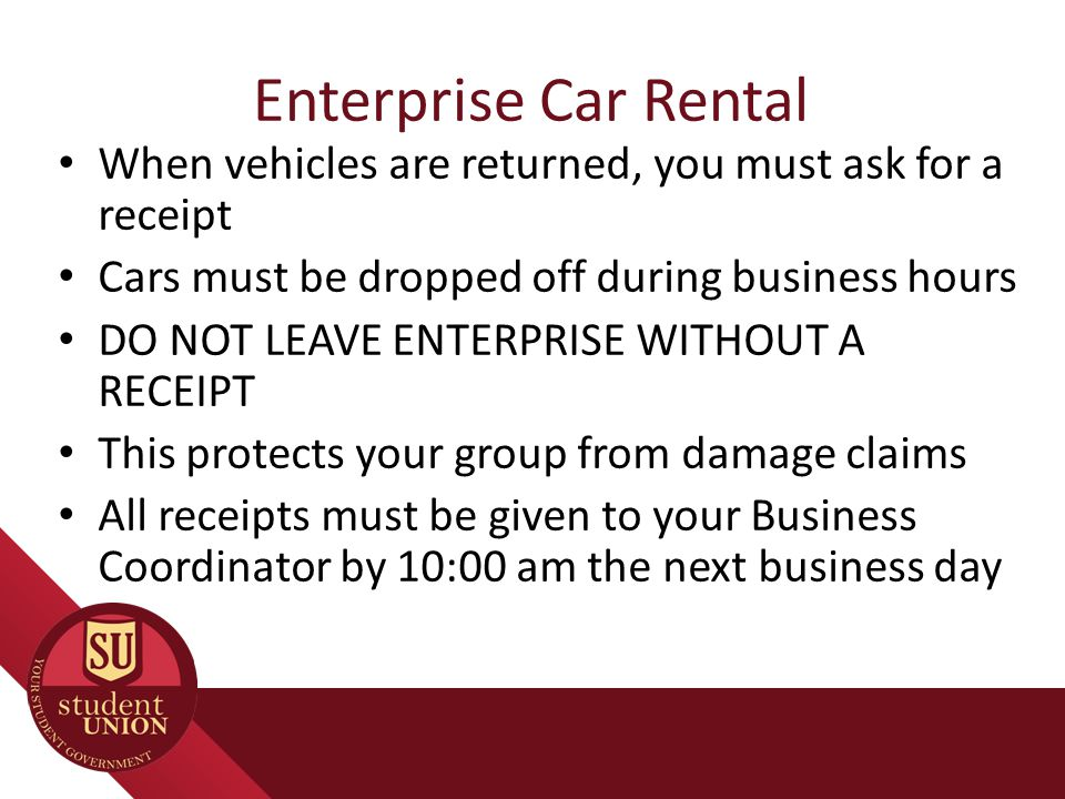 Enterprise Car Rental When vehicles are returned, you must ask for a receipt Cars must be dropped off during business hours DO NOT LEAVE ENTERPRISE WITHOUT A RECEIPT This protects your group from damage claims All receipts must be given to your Business Coordinator by 10:00 am the next business day
