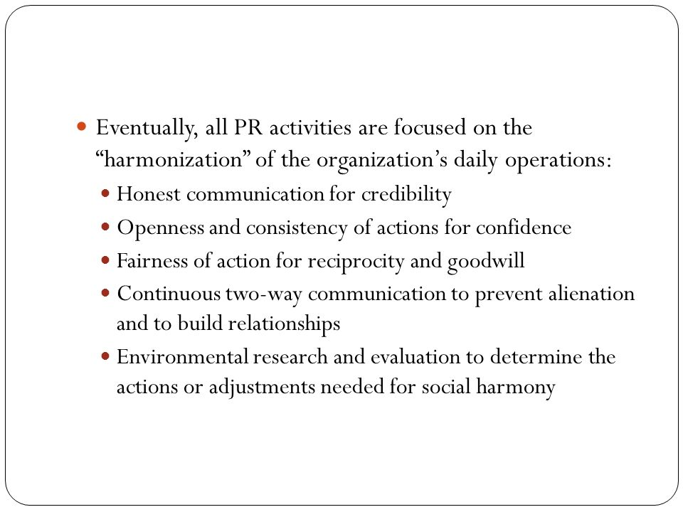 "Eventually, all PR activities are focused on the ""harmonization"" of the organization's daily operations: Honest communication for credibility Openness"