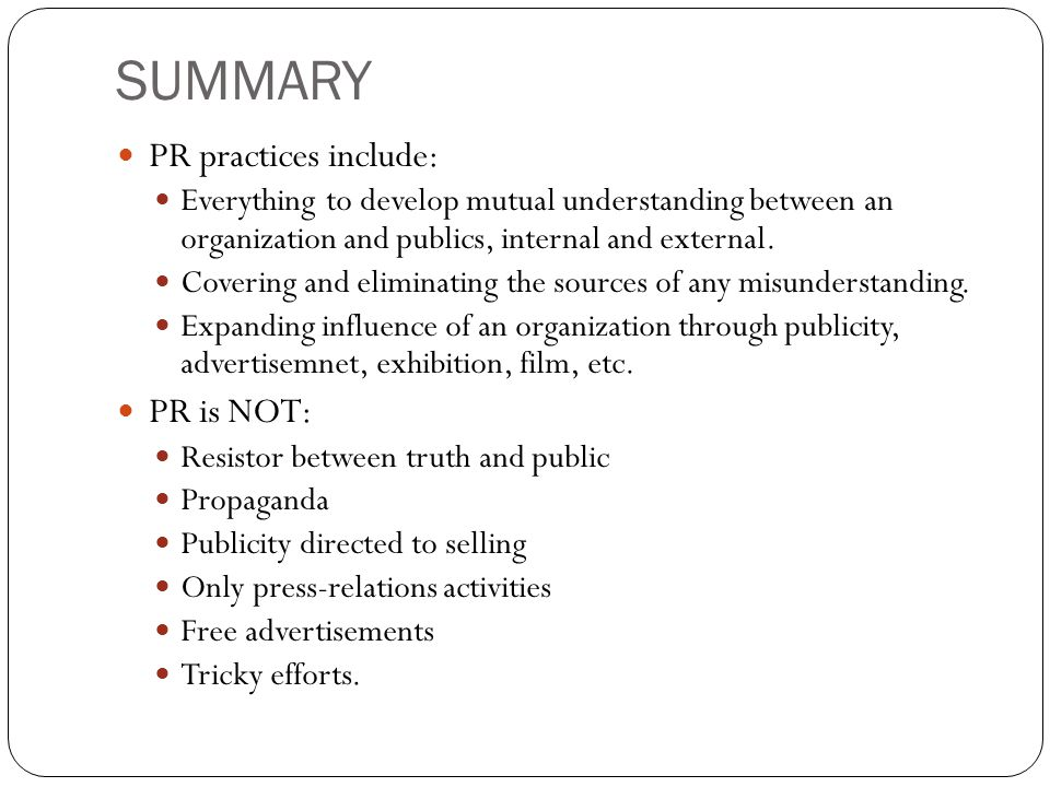 SUMMARY PR practices include: Everything to develop mutual understanding between an organization and publics, internal and external. Covering and elim