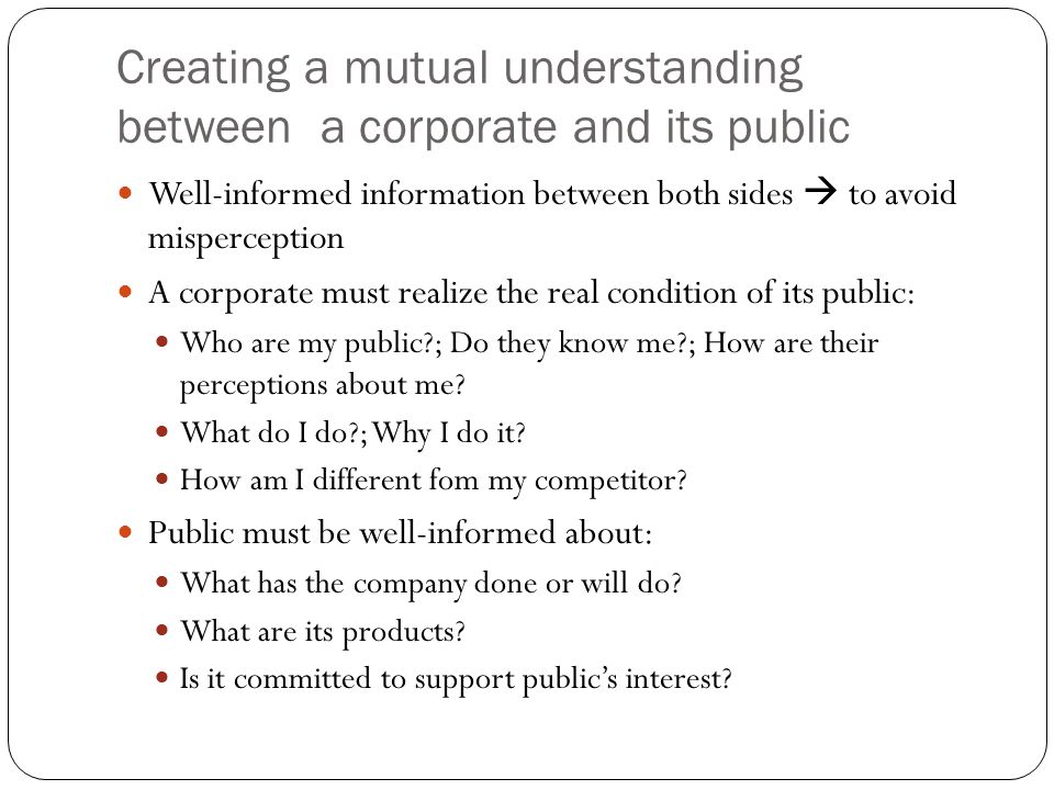 Creating a mutual understanding between a corporate and its public Well-informed information between both sides  to avoid misperception A corporate m
