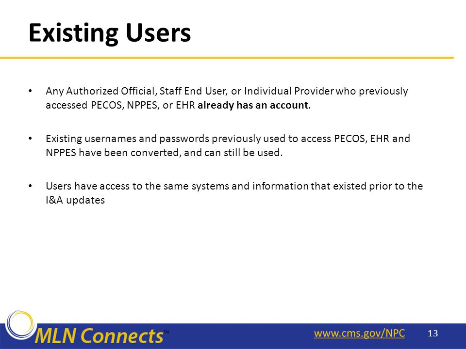 Existing Users Any Authorized Official, Staff End User, or Individual Provider who previously accessed PECOS, NPPES, or EHR already has an account.