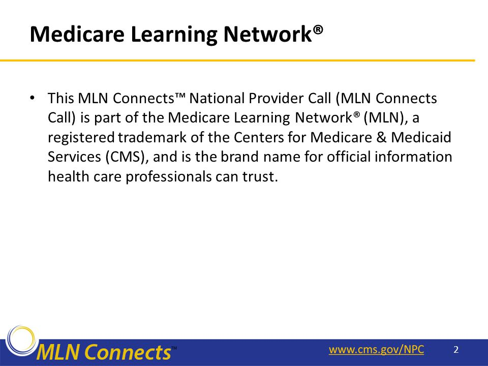 Medicare Learning Network® This MLN Connects™ National Provider Call (MLN Connects Call) is part of the Medicare Learning Network® (MLN), a registered trademark of the Centers for Medicare & Medicaid Services (CMS), and is the brand name for official information health care professionals can trust.