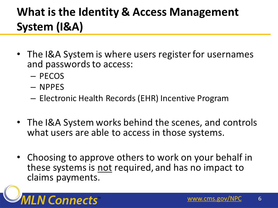 What is the Identity & Access Management System (I&A) The I&A System is where users register for usernames and passwords to access: – PECOS – NPPES – Electronic Health Records (EHR) Incentive Program The I&A System works behind the scenes, and controls what users are able to access in those systems.