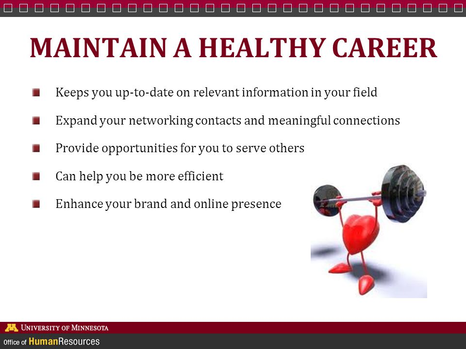 MAINTAIN A HEALTHY CAREER Keeps you up-to-date on relevant information in your field Expand your networking contacts and meaningful connections Provide opportunities for you to serve others Can help you be more efficient Enhance your brand and online presence