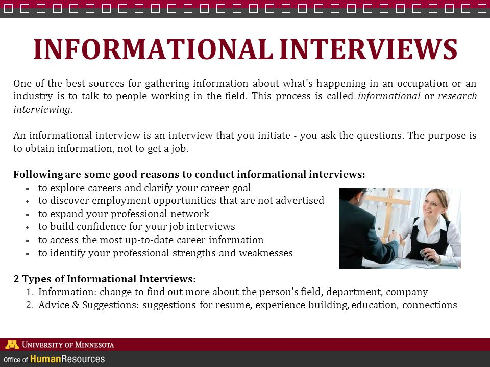 INFORMATIONAL INTERVIEW STEPS Identify the occupation or industry you wish to learn about : Assess your own interests, abilities, values, and skills, and evaluate labor conditions and trends to identify the best fields to research.