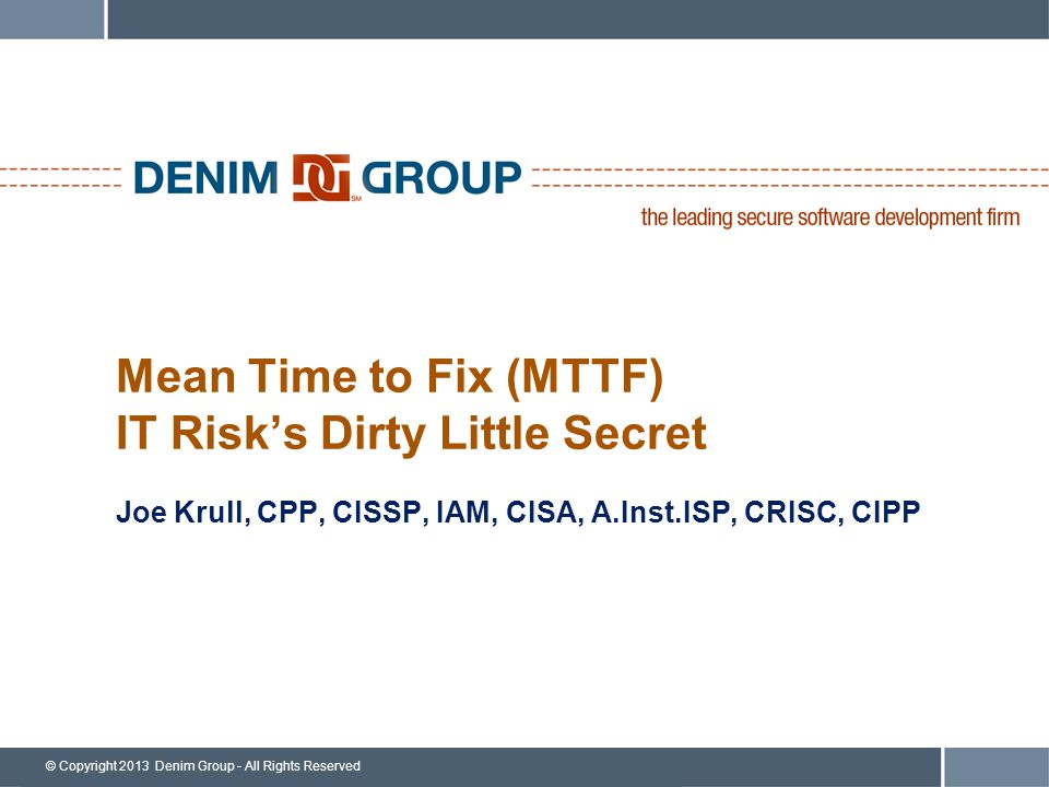 © Copyright 2013 Denim Group - All Rights Reserved Mean Time to Fix (MTTF) IT Risk's Dirty Little Secret Joe Krull, CPP, CISSP, IAM, CISA, A.Inst.ISP, CRISC, CIPP