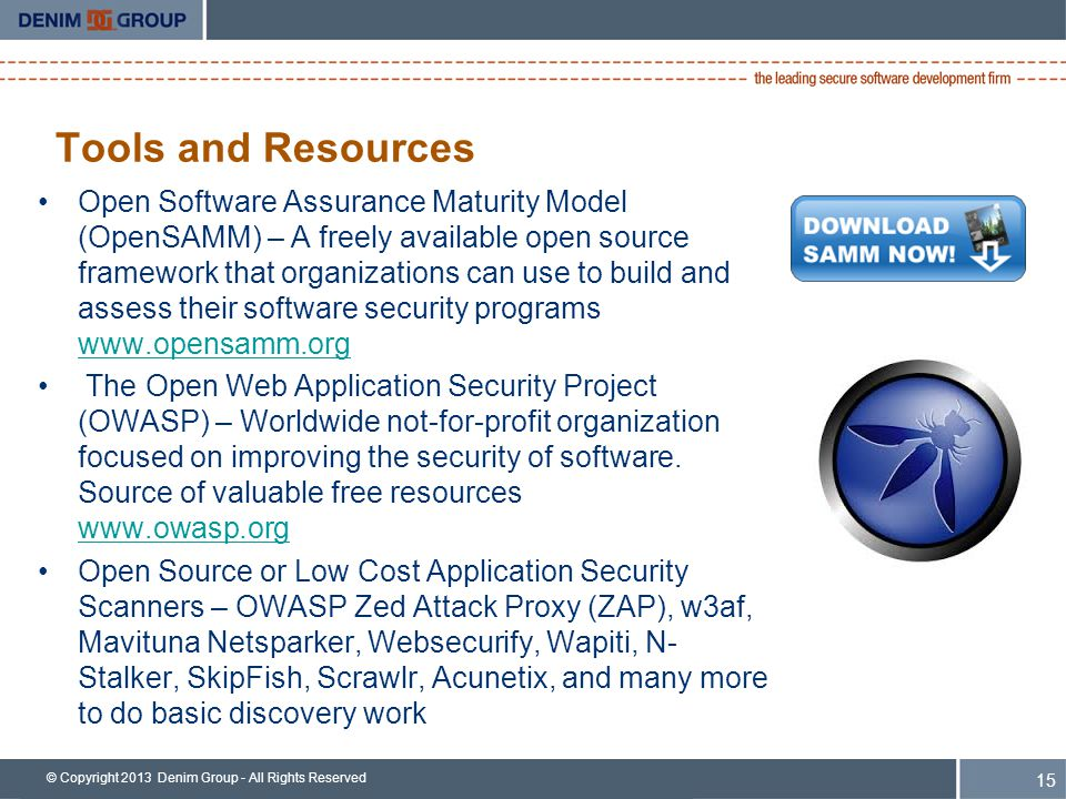 © Copyright 2013 Denim Group - All Rights Reserved Tools and Resources Open Software Assurance Maturity Model (OpenSAMM) – A freely available open source framework that organizations can use to build and assess their software security programs www.opensamm.org www.opensamm.org The Open Web Application Security Project (OWASP) – Worldwide not-for-profit organization focused on improving the security of software.