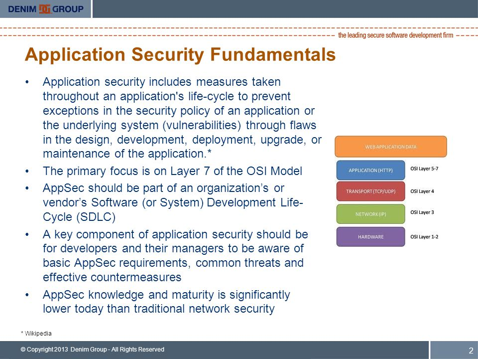© Copyright 2013 Denim Group - All Rights Reserved Application Security Fundamentals Application security includes measures taken throughout an application s life-cycle to prevent exceptions in the security policy of an application or the underlying system (vulnerabilities) through flaws in the design, development, deployment, upgrade, or maintenance of the application.* The primary focus is on Layer 7 of the OSI Model AppSec should be part of an organization's or vendor's Software (or System) Development Life- Cycle (SDLC) A key component of application security should be for developers and their managers to be aware of basic AppSec requirements, common threats and effective countermeasures AppSec knowledge and maturity is significantly lower today than traditional network security 2 * Wikipedia