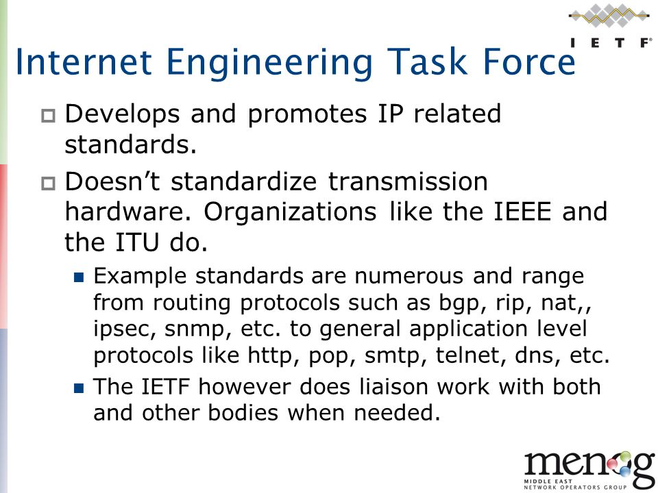 Internet Engineering Task Force  Develops and promotes IP related standards.