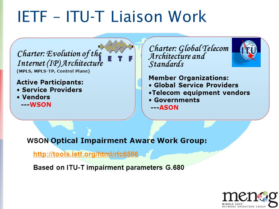 IETF – ITU-T Liaison Work Charter: Global Telecom Architecture and Standards Member Organizations: Global Service Providers Telecom equipment vendors Governments ---ASON Charter: Global Telecom Architecture and Standards Member Organizations: Global Service Providers Telecom equipment vendors Governments ---ASON Charter: Evolution of the Internet (IP) Architecture (MPLS, MPLS-TP, Control Plane) Active Participants: Service Providers Vendors ---WSON Charter: Evolution of the Internet (IP) Architecture (MPLS, MPLS-TP, Control Plane) Active Participants: Service Providers Vendors ---WSON WSON Optical Impairment Aware Work Group: http://tools.ietf.org/html/rfc6566 Based on ITU-T impairment parameters G.680