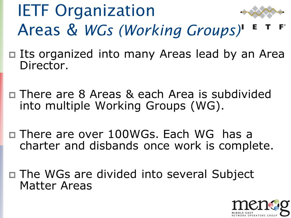 IETF Organization Areas & WGs (Working Groups)  Its organized into many Areas lead by an Area Director.  There are 8 Areas & each Area is subdivided