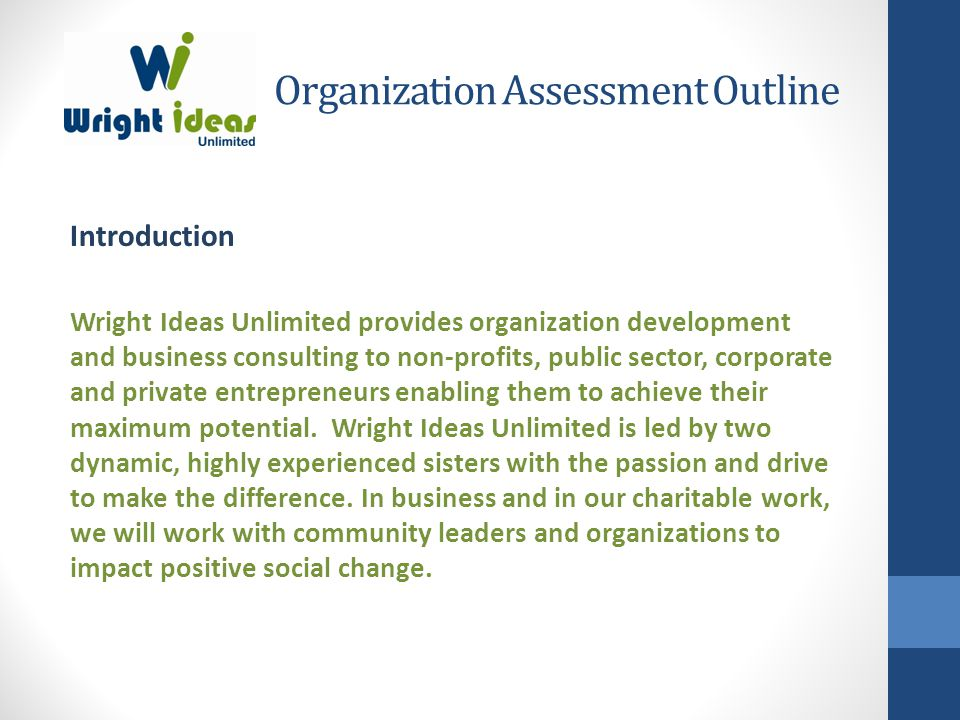 Organization Assessment Outline Introduction Wright Ideas Unlimited provides organization development and business consulting to non-profits, public sector, corporate and private entrepreneurs enabling them to achieve their maximum potential.