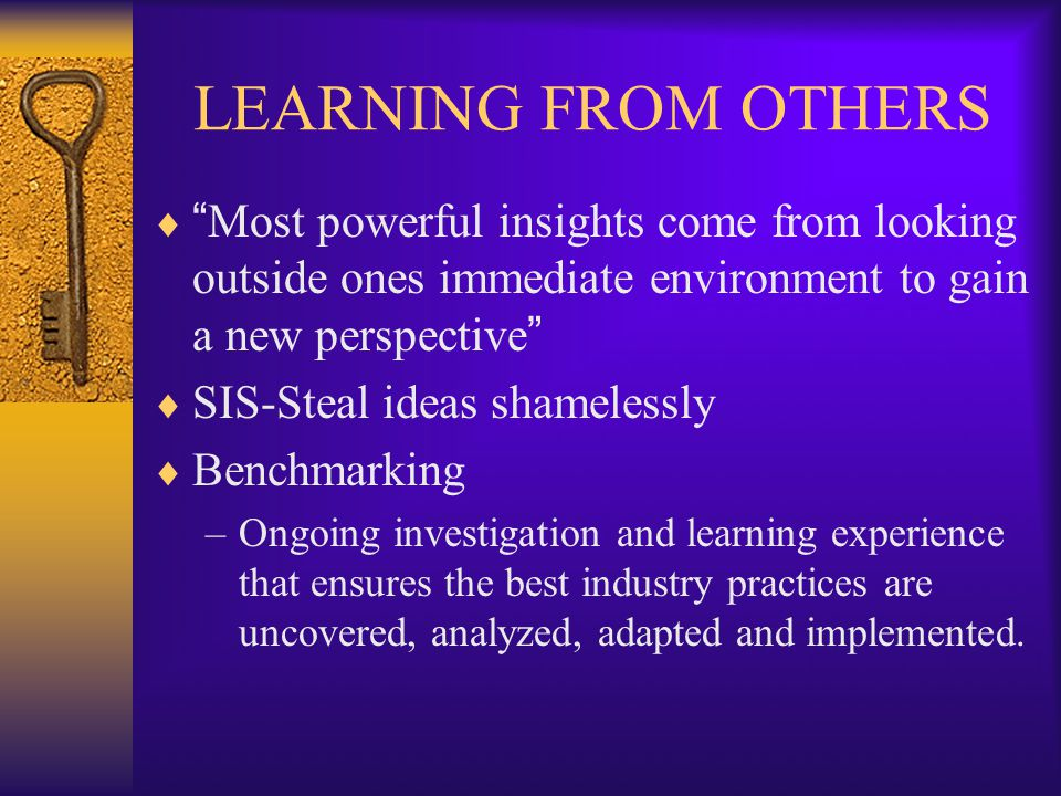 LEARNING FROM OTHERS  Most powerful insights come from looking outside ones immediate environment to gain a new perspective  SIS-Steal ideas shamelessly  Benchmarking –Ongoing investigation and learning experience that ensures the best industry practices are uncovered, analyzed, adapted and implemented.