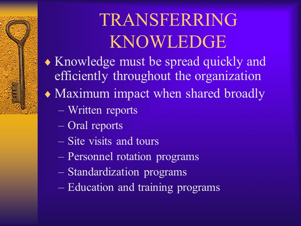 TRANSFERRING KNOWLEDGE  Knowledge must be spread quickly and efficiently throughout the organization  Maximum impact when shared broadly –Written re