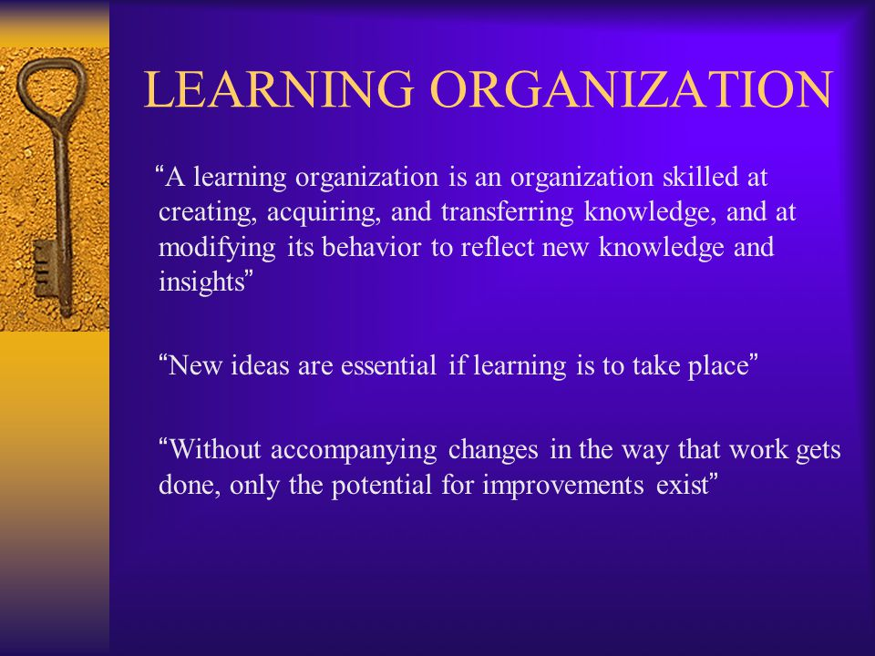 LEARNING ORGANIZATION A learning organization is an organization skilled at creating, acquiring, and transferring knowledge, and at modifying its behavior to reflect new knowledge and insights New ideas are essential if learning is to take place Without accompanying changes in the way that work gets done, only the potential for improvements exist