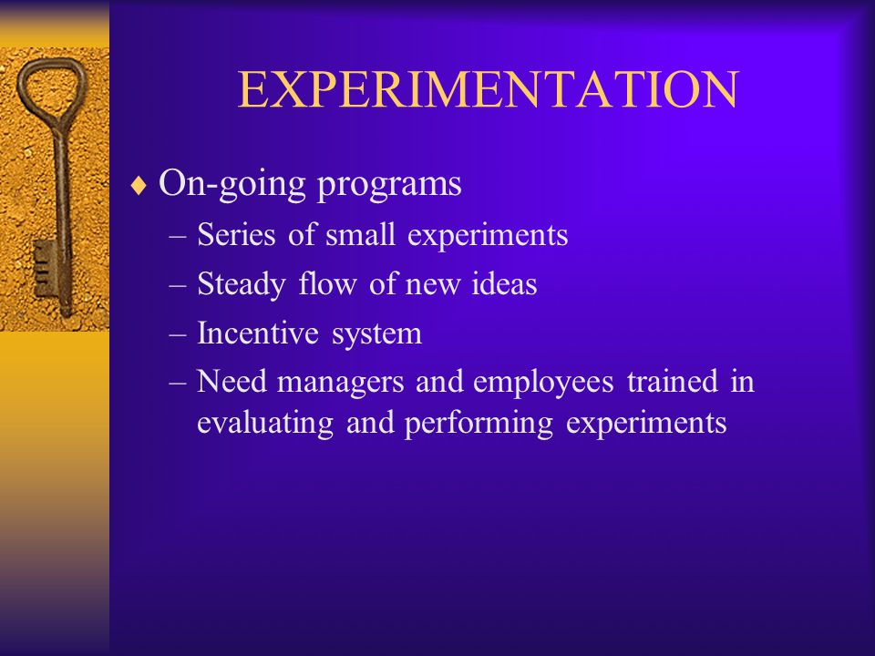 EXPERIMENTATION  On-going programs –Series of small experiments –Steady flow of new ideas –Incentive system –Need managers and employees trained in evaluating and performing experiments