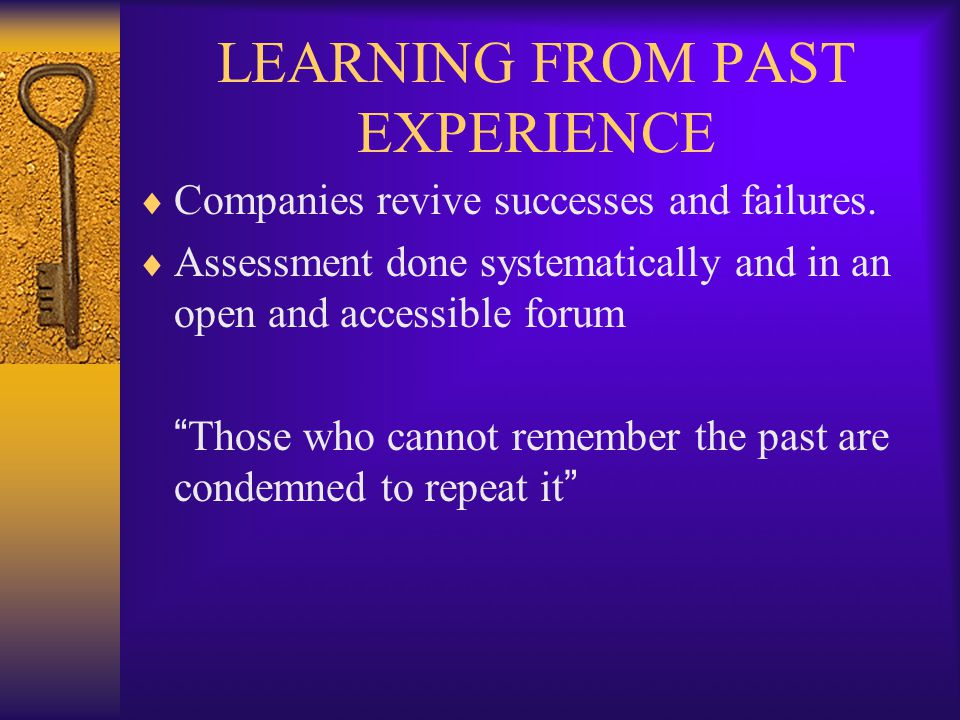 "LEARNING FROM PAST EXPERIENCE  Companies revive successes and failures.  Assessment done systematically and in an open and accessible forum "" Those"