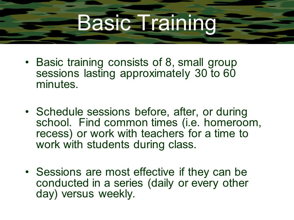 Basic Training Basic training consists of 8, small group sessions lasting approximately 30 to 60 minutes. Schedule sessions before, after, or during s