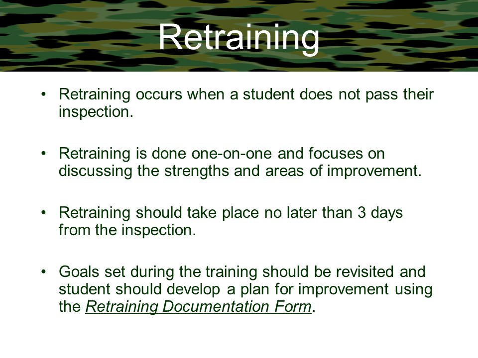 Retraining Retraining occurs when a student does not pass their inspection. Retraining is done one-on-one and focuses on discussing the strengths and