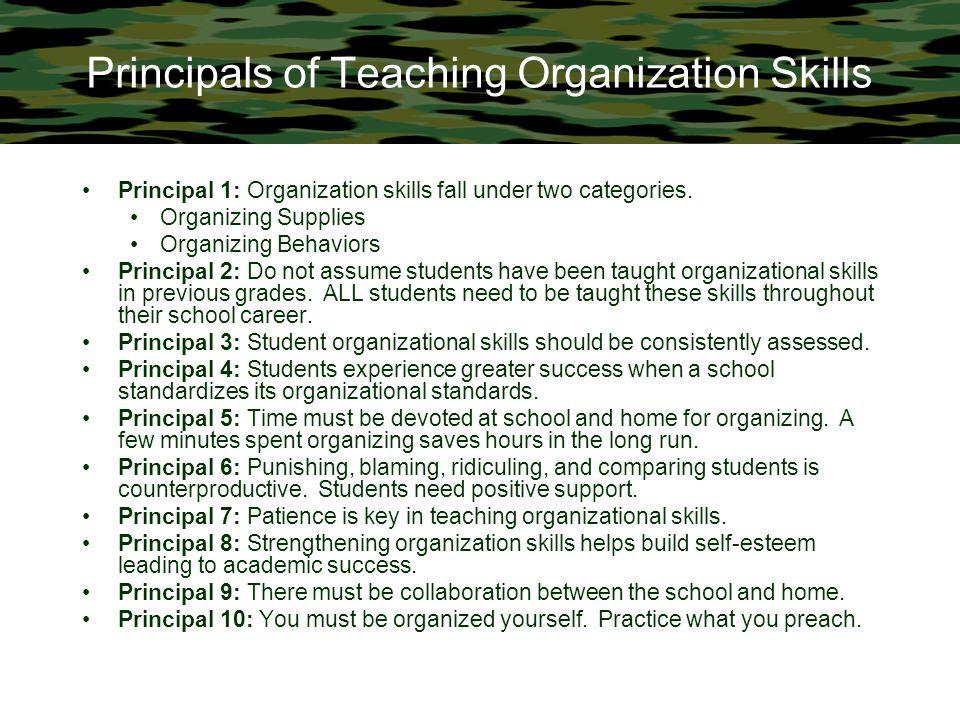 Principals of Teaching Organization Skills Principal 1: Organization skills fall under two categories. Organizing Supplies Organizing Behaviors Princi