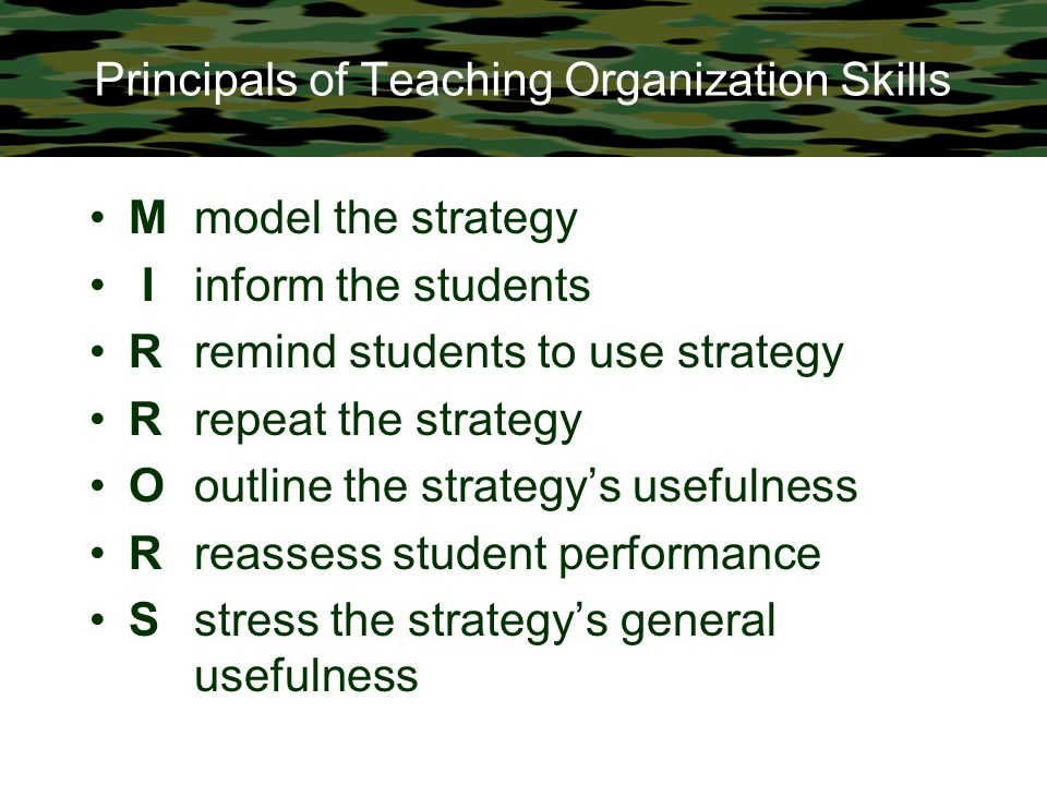 Principals of Teaching Organization Skills Mmodel the strategy Iinform the students Rremind students to use strategy Rrepeat the strategy Ooutline the