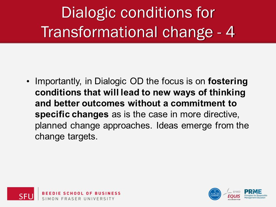 Dialogic conditions for Transformational change - 4 Importantly, in Dialogic OD the focus is on fostering conditions that will lead to new ways of thi