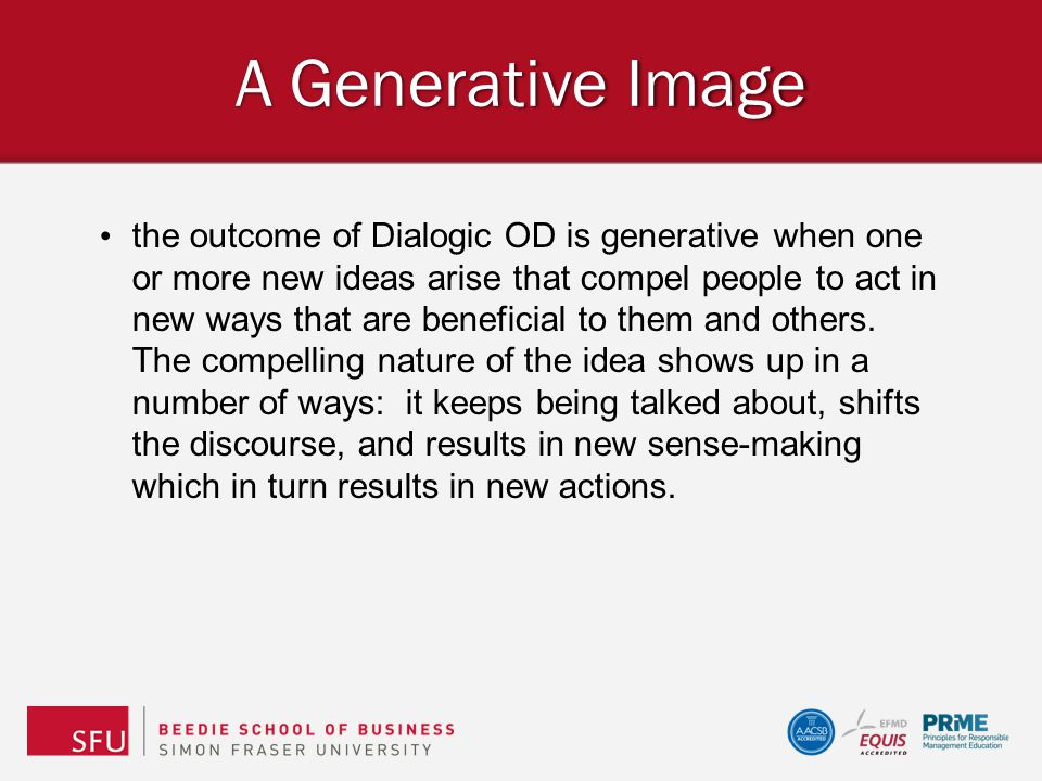 A Generative Image the outcome of Dialogic OD is generative when one or more new ideas arise that compel people to act in new ways that are beneficial