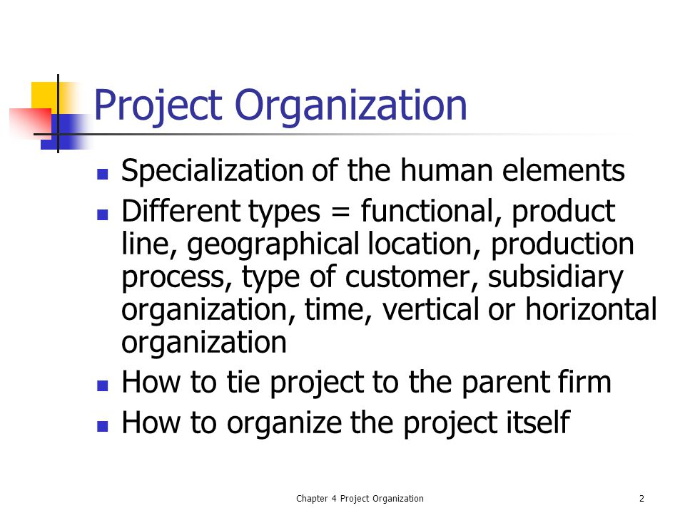 Chapter 4 Project Organization2 Project Organization Specialization of the human elements Different types = functional, product line, geographical location, production process, type of customer, subsidiary organization, time, vertical or horizontal organization How to tie project to the parent firm How to organize the project itself