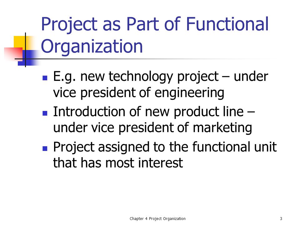 Chapter 4 Project Organization3 Project as Part of Functional Organization E.g. new technology project – under vice president of engineering Introduct