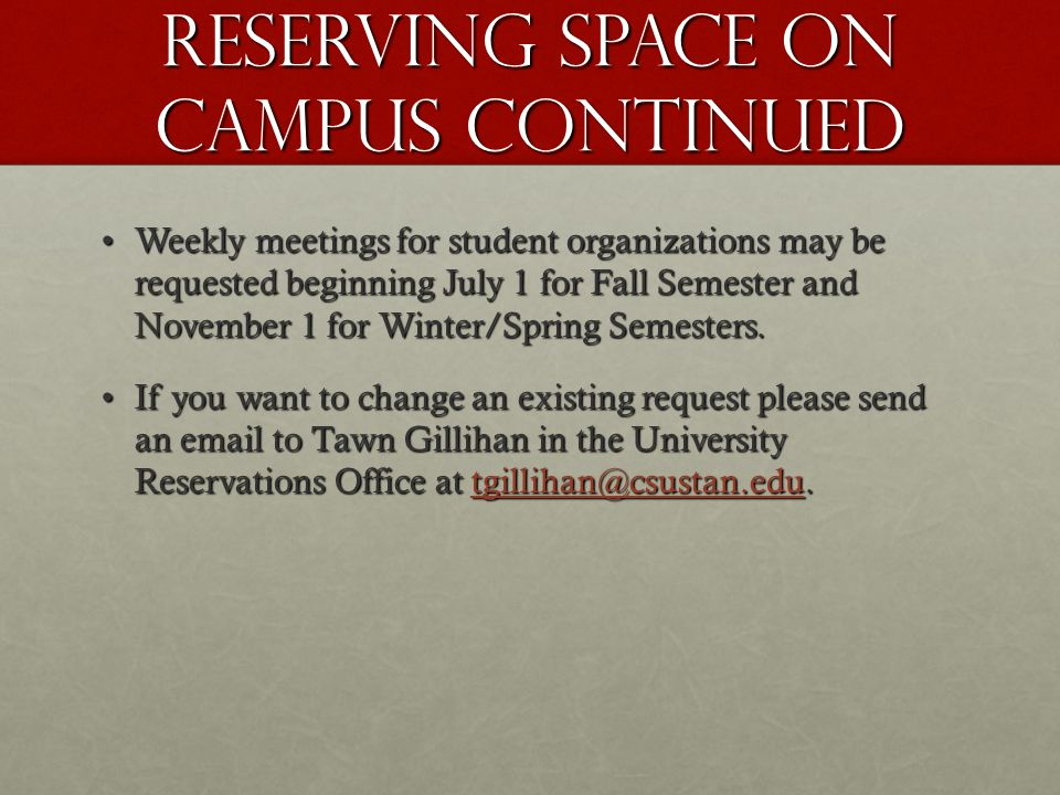 Reserving Space on campus continued Weekly meetings for student organizations may be requested beginning July 1 for Fall Semester and November 1 for Winter/Spring Semesters.Weekly meetings for student organizations may be requested beginning July 1 for Fall Semester and November 1 for Winter/Spring Semesters.