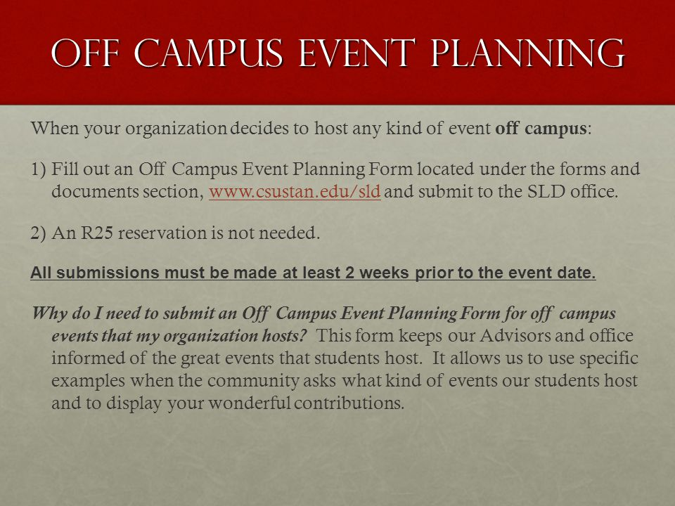 Off campus Event Planning When your organization decides to host any kind of event off campus : 1) 1)Fill out an Off Campus Event Planning Form located under the forms and documents section, www.csustan.edu/sld and submit to the SLD office.www.csustan.edu/sld 2) 2)An R25 reservation is not needed.