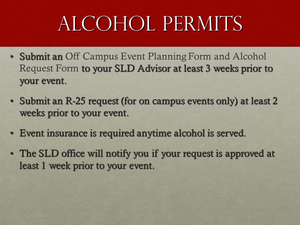 Alcohol permits Submit an to your SLD Advisor at least 3 weeks prior to your event.Submit an Off Campus Event Planning Form and Alcohol Request Form to your SLD Advisor at least 3 weeks prior to your event.