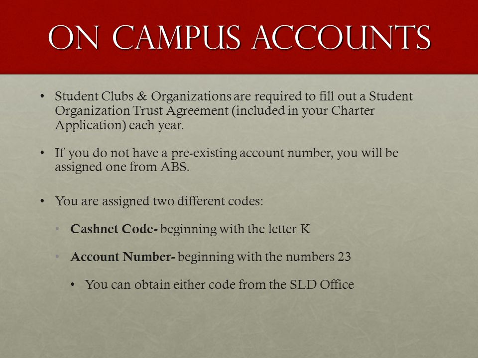On campus accounts Student Clubs & Organizations are required to fill out a Student Organization Trust Agreement (included in your Charter Application) each year.