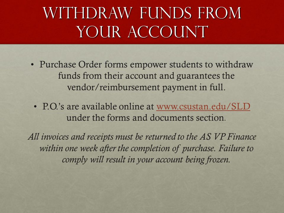 Withdraw funds from your account Purchase Order forms empower students to withdraw funds from their account and guarantees the vendor/reimbursement payment in full.