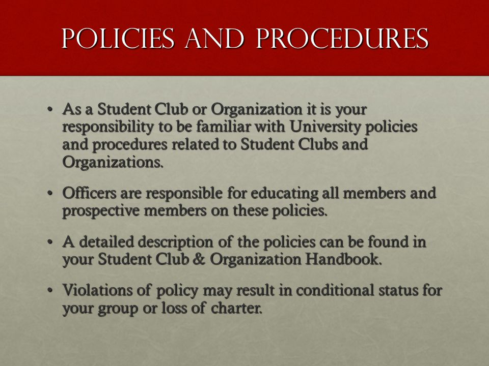 Policies and procedures As a Student Club or Organization it is your responsibility to be familiar with University policies and procedures related to Student Clubs and Organizations.As a Student Club or Organization it is your responsibility to be familiar with University policies and procedures related to Student Clubs and Organizations.