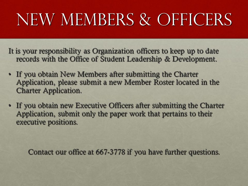 New members & officers It is your responsibility as Organization officers to keep up to date records with the Office of Student Leadership & Development.