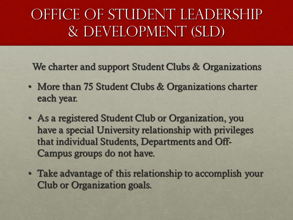 Office of Student Leadership & Development (SLD) We charter and support Student Clubs & Organizations More than 75 Student Clubs & Organizations charter each year.More than 75 Student Clubs & Organizations charter each year.