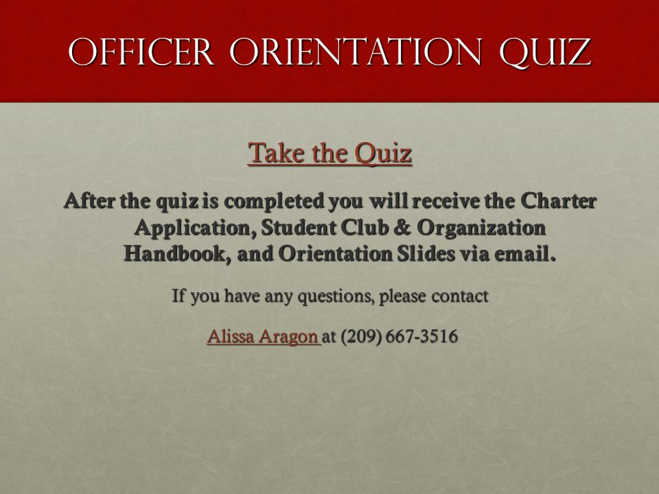 Officer Orientation Quiz Take the Quiz Take the Quiz After the quiz is completed you will receive the Charter Application, Student Club & Organization Handbook, and Orientation Slides via email.
