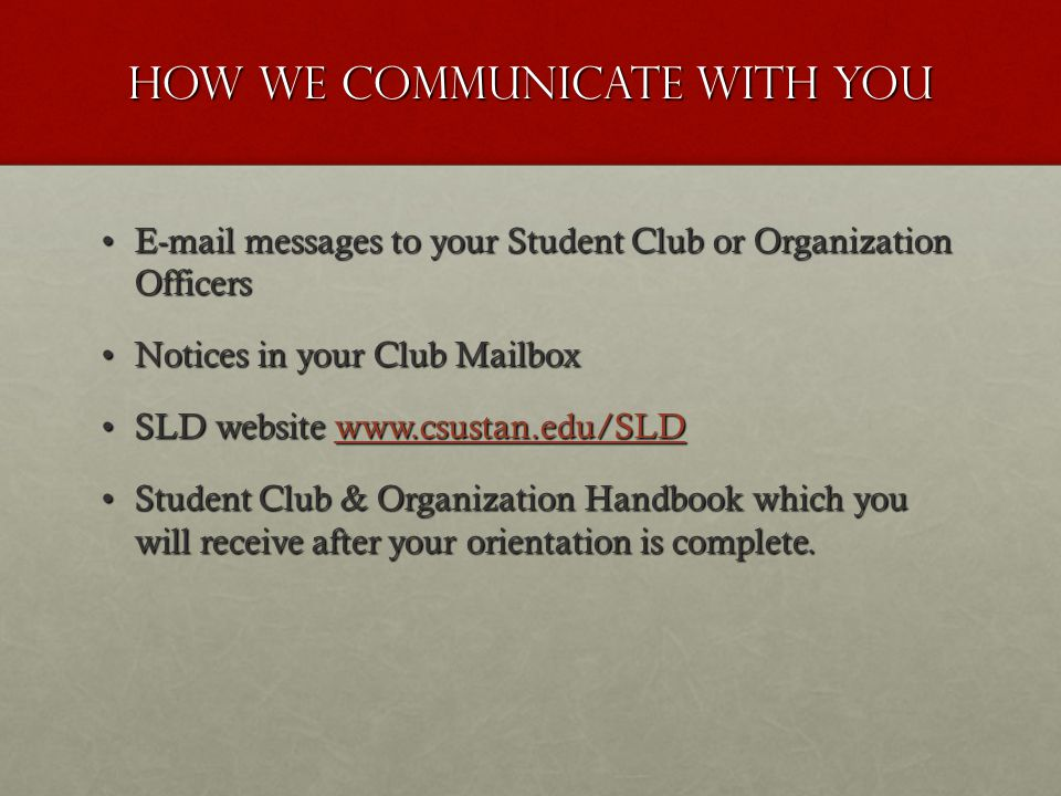 How we communicate with you E-mail messages to your Student Club or Organization OfficersE-mail messages to your Student Club or Organization Officers Notices in your Club MailboxNotices in your Club Mailbox SLD website www.csustan.edu/SLDSLD website www.csustan.edu/SLDwww.csustan.edu/SLD Student Club & Organization Handbook which you will receive after your orientation is complete.Student Club & Organization Handbook which you will receive after your orientation is complete.
