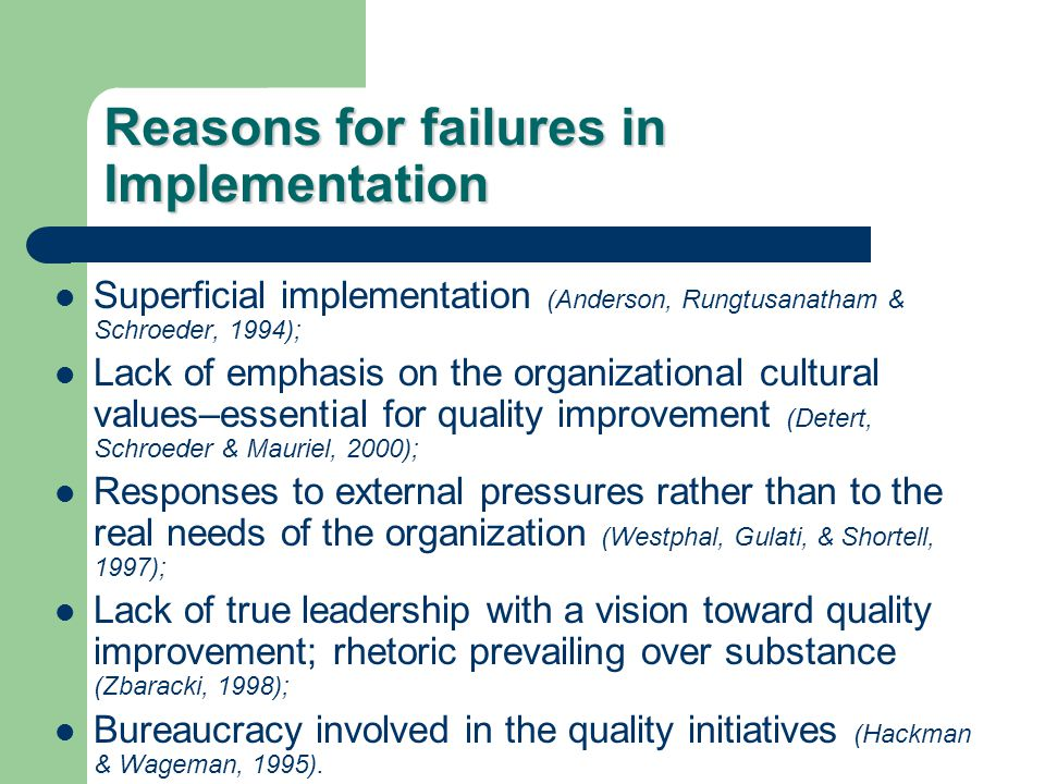 Reasons for failures in Implementation Superficial implementation (Anderson, Rungtusanatham & Schroeder, 1994); Lack of emphasis on the organizational cultural values–essential for quality improvement (Detert, Schroeder & Mauriel, 2000); Responses to external pressures rather than to the real needs of the organization (Westphal, Gulati, & Shortell, 1997); Lack of true leadership with a vision toward quality improvement; rhetoric prevailing over substance (Zbaracki, 1998); Bureaucracy involved in the quality initiatives (Hackman & Wageman, 1995).
